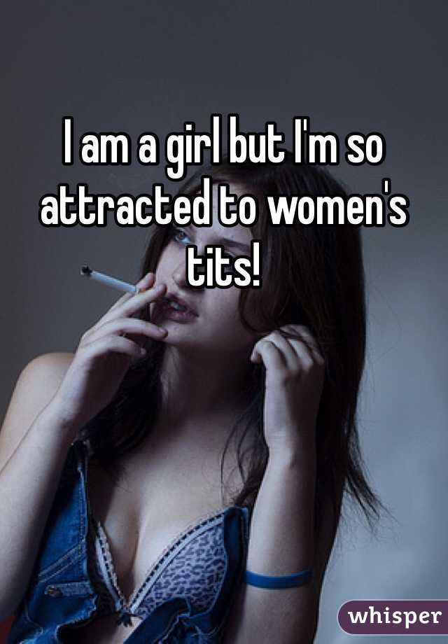 I am a girl but I'm so attracted to women's tits!