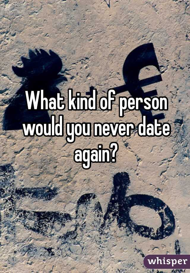 What kind of person would you never date again?