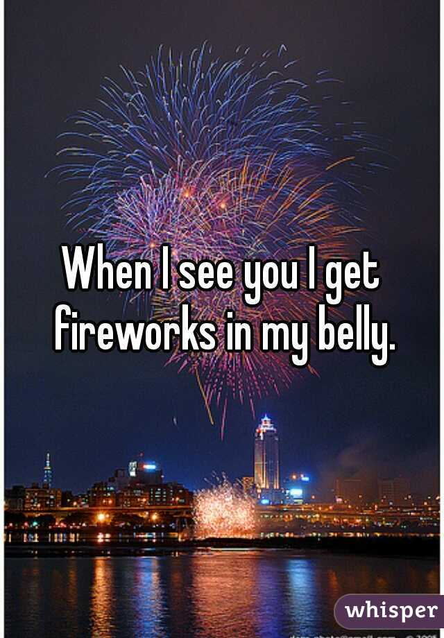 When I see you I get fireworks in my belly.