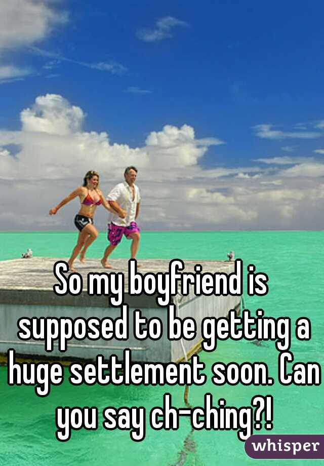 So my boyfriend is supposed to be getting a huge settlement soon. Can you say ch-ching?!