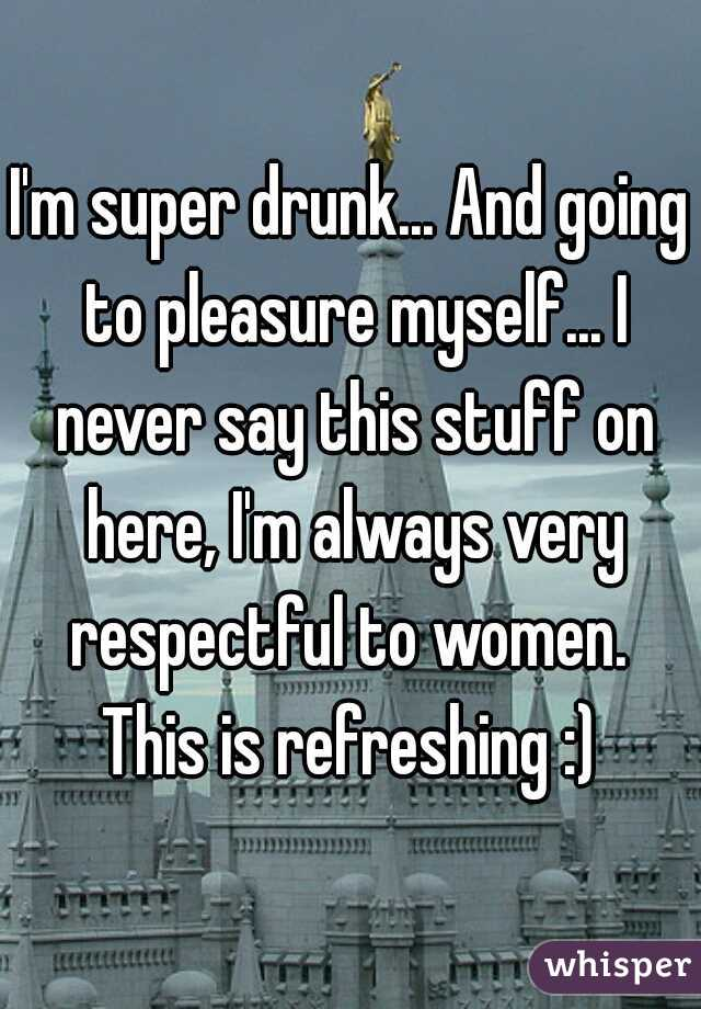 I'm super drunk... And going to pleasure myself... I never say this stuff on here, I'm always very respectful to women.  This is refreshing :)
