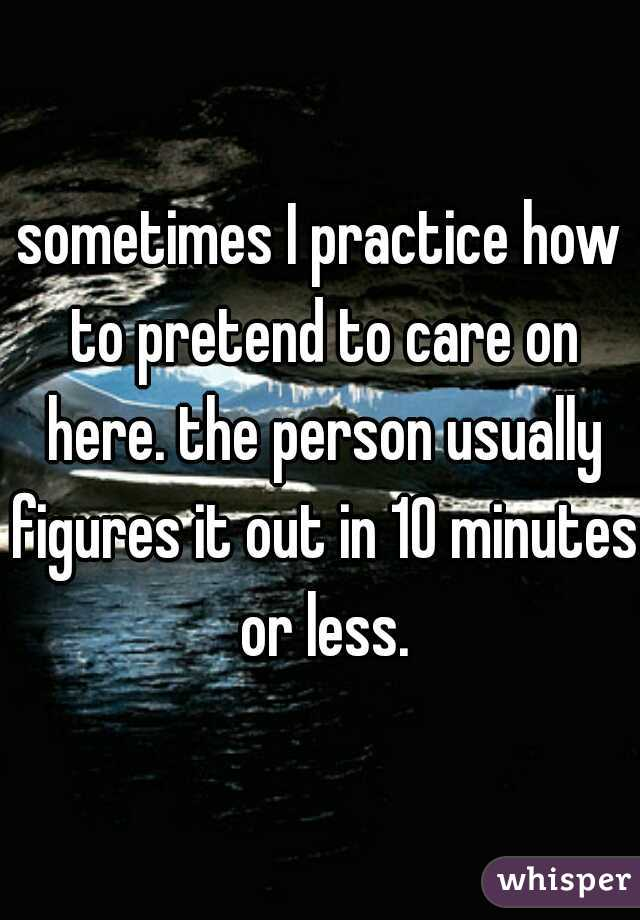 sometimes I practice how to pretend to care on here. the person usually figures it out in 10 minutes or less.