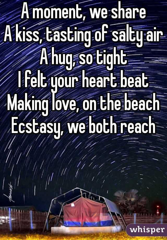 A moment, we share A kiss, tasting of salty air A hug, so tight I felt your heart beat Making love, on the beach Ecstasy, we both reach