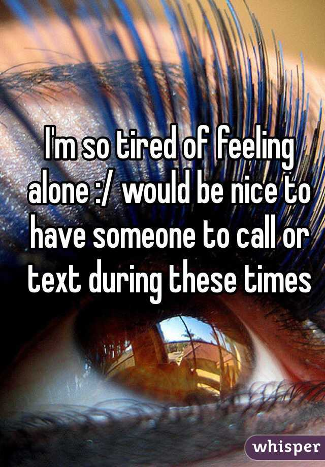 I'm so tired of feeling alone :/ would be nice to have someone to call or text during these times