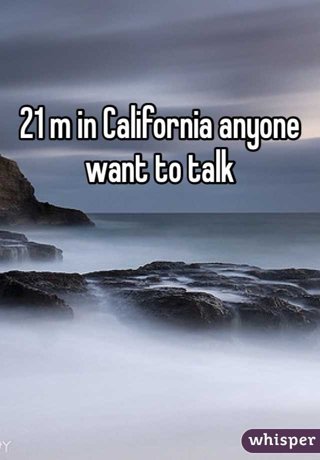21 m in California anyone want to talk