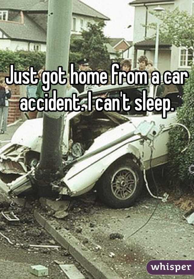 Just got home from a car accident. I can't sleep.