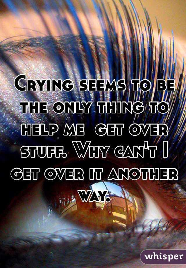 Crying seems to be the only thing to help me  get over stuff. Why can't I get over it another way.