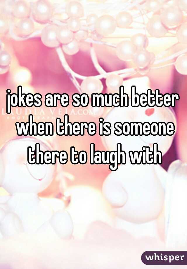 jokes are so much better when there is someone there to laugh with