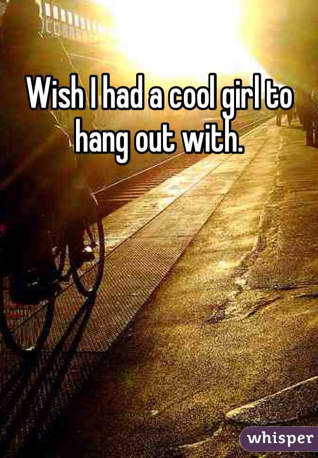 Wish I had a cool girl to hang out with.