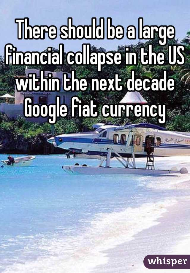 There should be a large financial collapse in the US within the next decade  Google fiat currency
