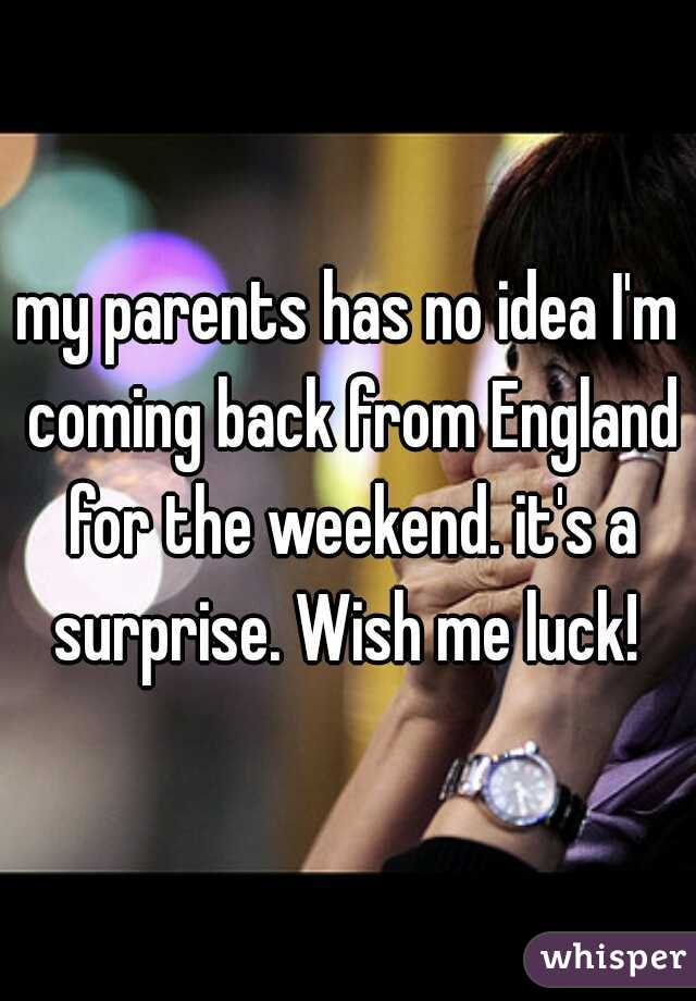 my parents has no idea I'm coming back from England for the weekend. it's a surprise. Wish me luck!