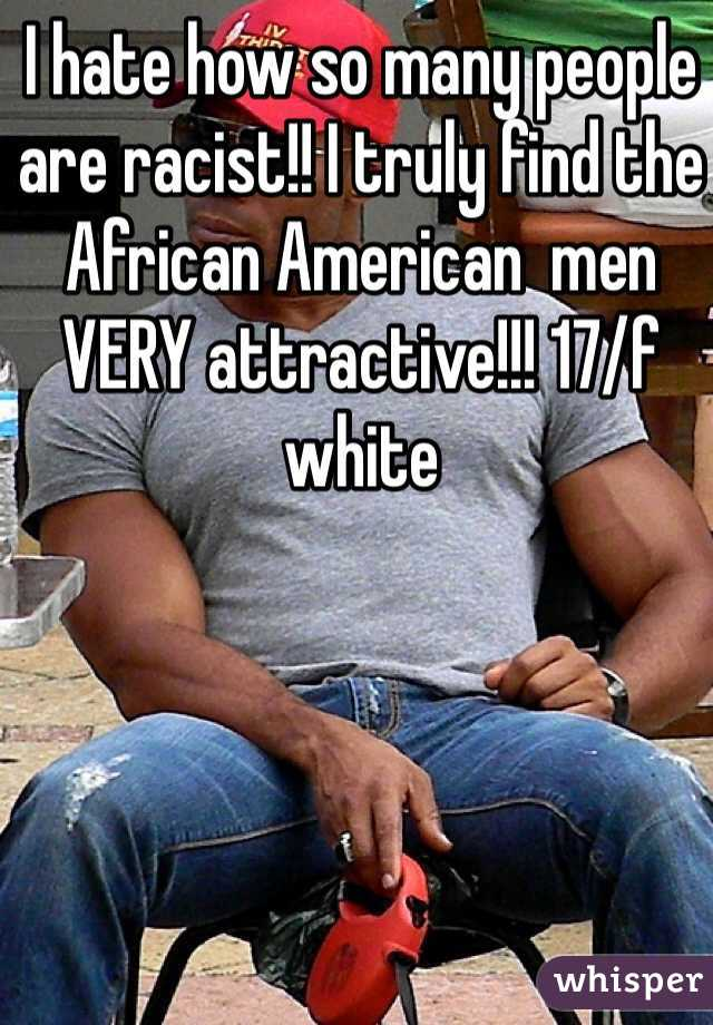 I hate how so many people are racist!! I truly find the African American  men VERY attractive!!! 17/f white