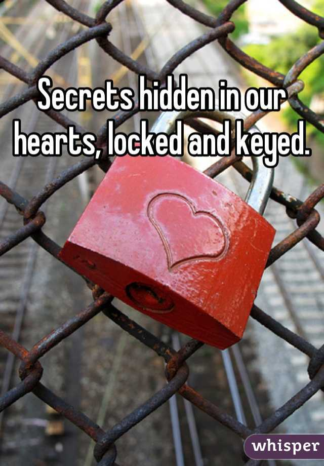 Secrets hidden in our hearts, locked and keyed.