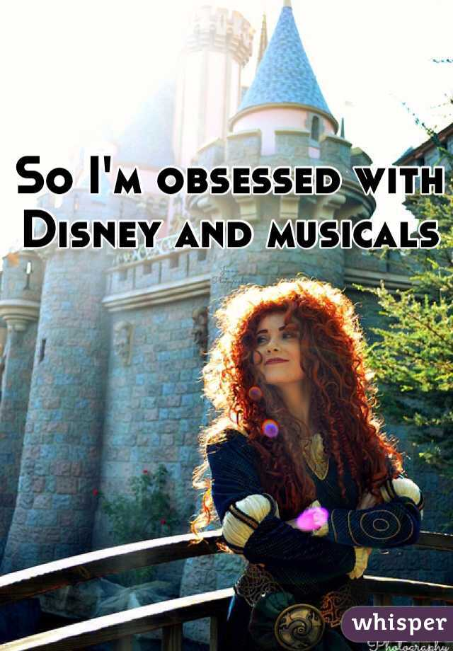 So I'm obsessed with Disney and musicals