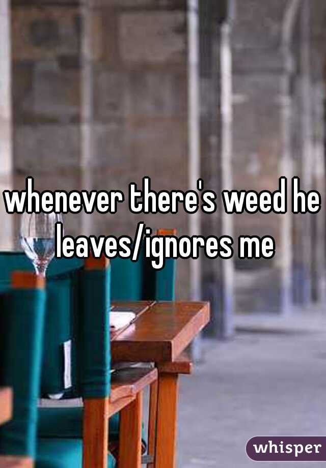 whenever there's weed he leaves/ignores me