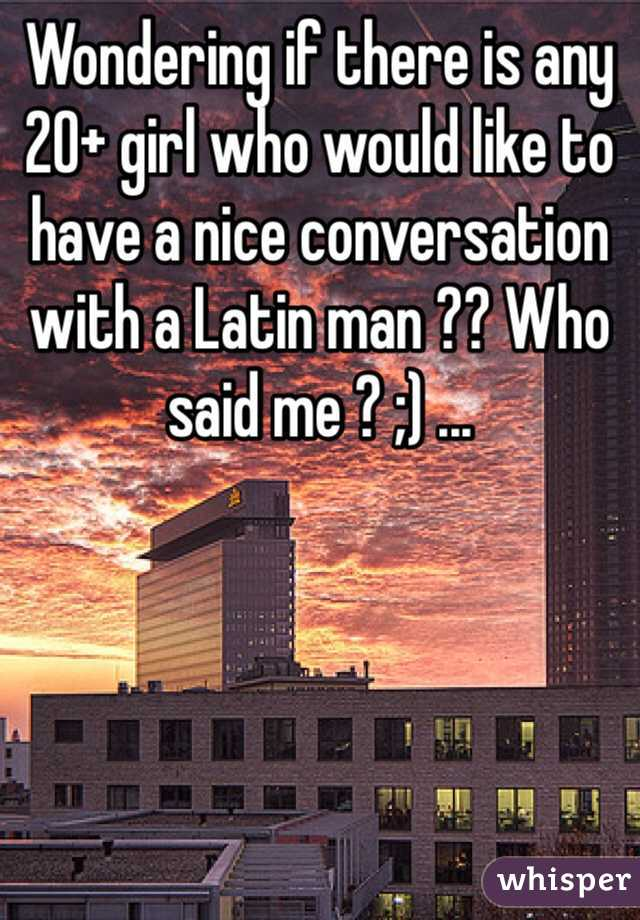 Wondering if there is any 20+ girl who would like to have a nice conversation with a Latin man ?? Who said me ? ;) ...