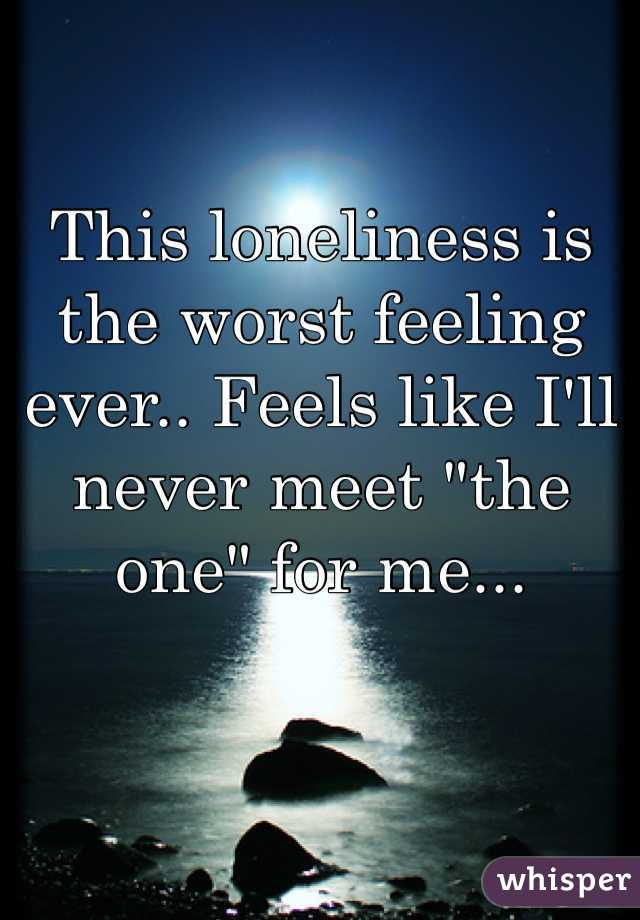 """This loneliness is the worst feeling ever.. Feels like I'll never meet """"the one"""" for me..."""