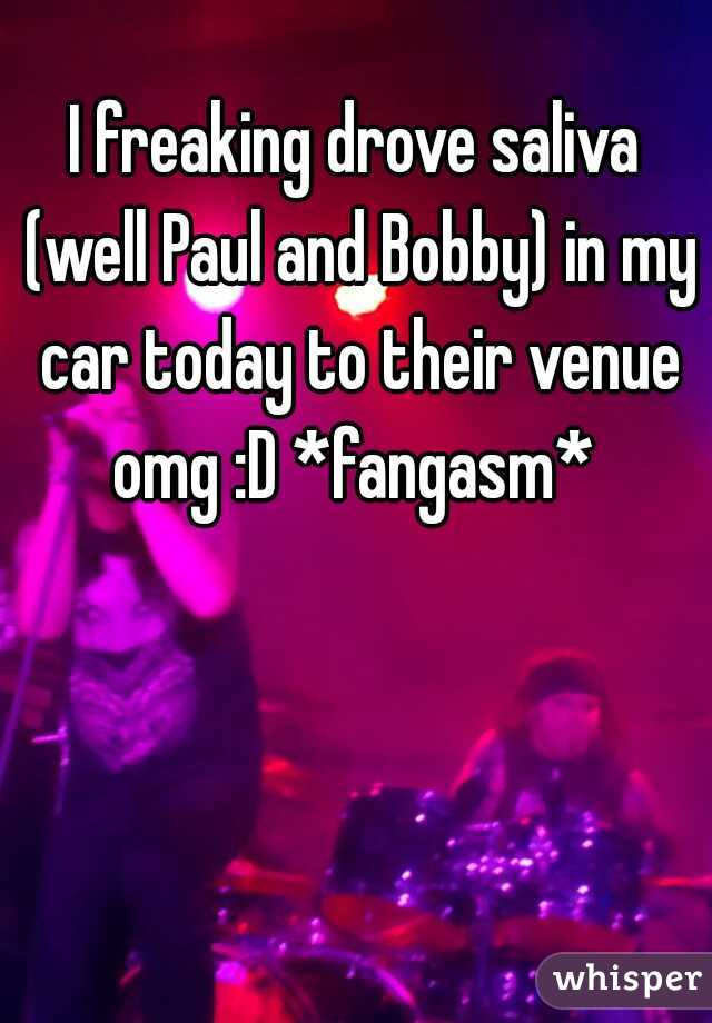 I freaking drove saliva (well Paul and Bobby) in my car today to their venue omg :D *fangasm*