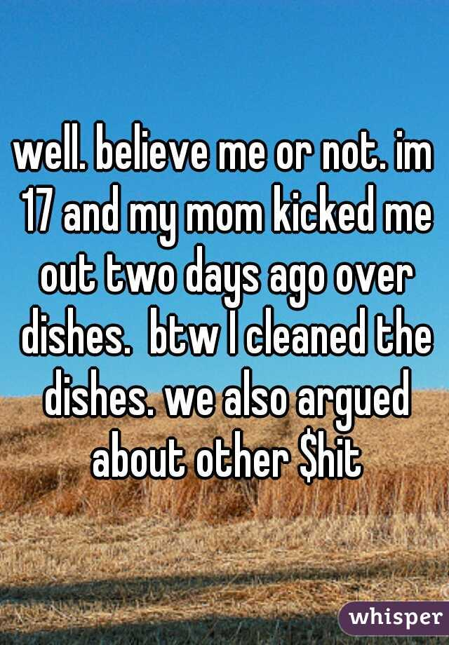well. believe me or not. im 17 and my mom kicked me out two days ago over dishes.  btw I cleaned the dishes. we also argued about other $hit