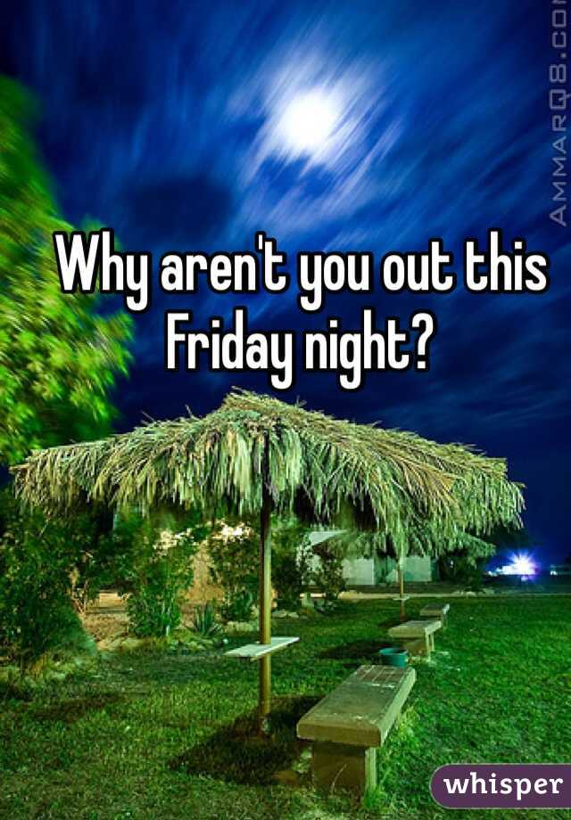 Why aren't you out this Friday night?