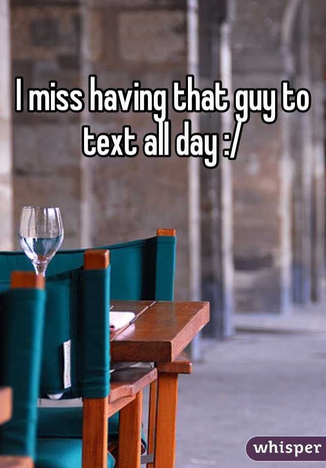 I miss having that guy to text all day :/