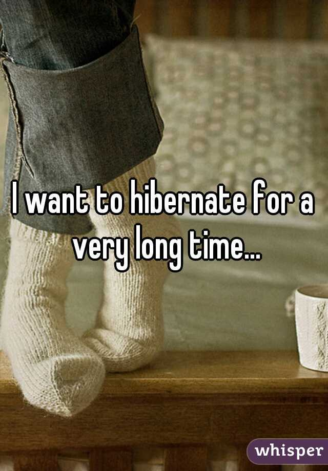 I want to hibernate for a very long time...