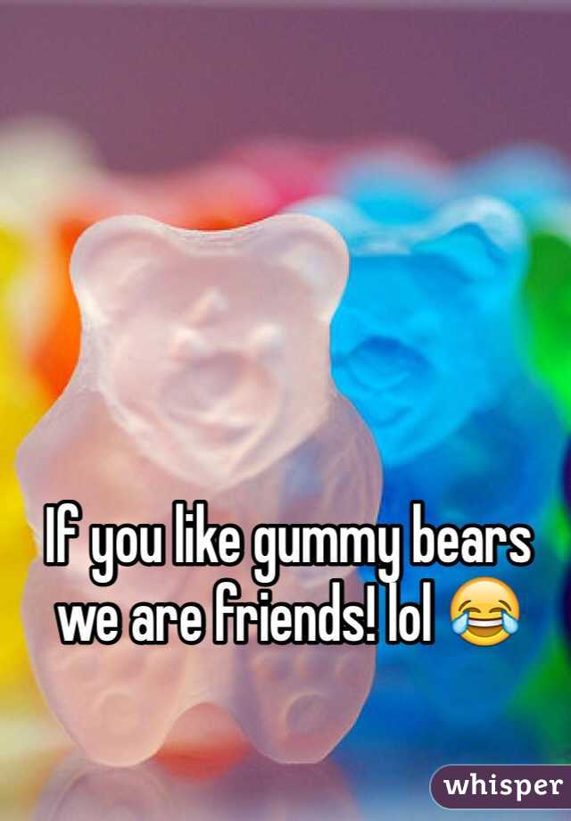 If you like gummy bears we are friends! lol 😂