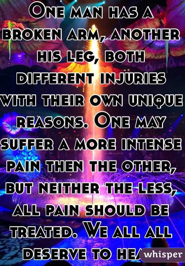 One man has a broken arm, another his leg, both different injuries with their own unique reasons. One may suffer a more intense pain then the other, but neither the less, all pain should be treated. We all all deserve to heal.