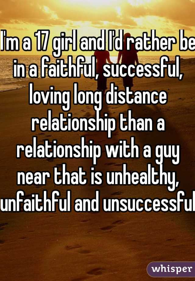 I'm a 17 girl and I'd rather be in a faithful, successful, loving long distance relationship than a relationship with a guy near that is unhealthy, unfaithful and unsuccessful