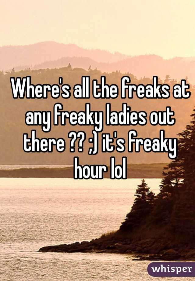 Where's all the freaks at any freaky ladies out there ?? ;) it's freaky hour lol