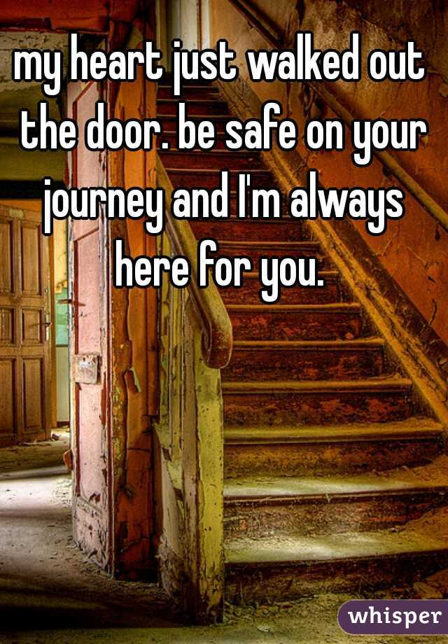 my heart just walked out the door. be safe on your journey and I'm always here for you.