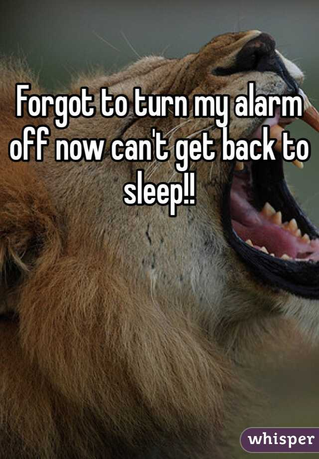 Forgot to turn my alarm off now can't get back to sleep!!