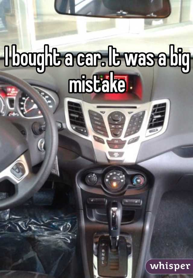 I bought a car. It was a big mistake