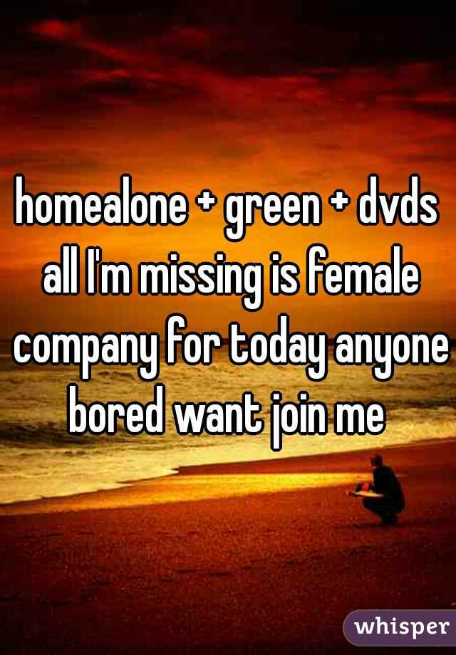 homealone + green + dvds all I'm missing is female company for today anyone bored want join me