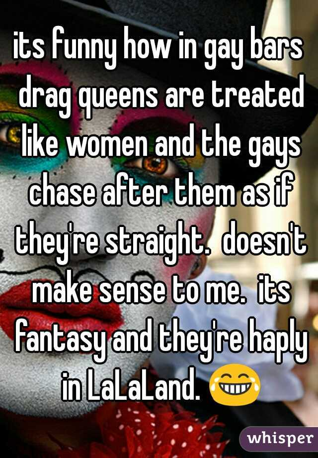 its funny how in gay bars drag queens are treated like women and the gays chase after them as if they're straight.  doesn't make sense to me.  its fantasy and they're haply in LaLaLand. 😂.