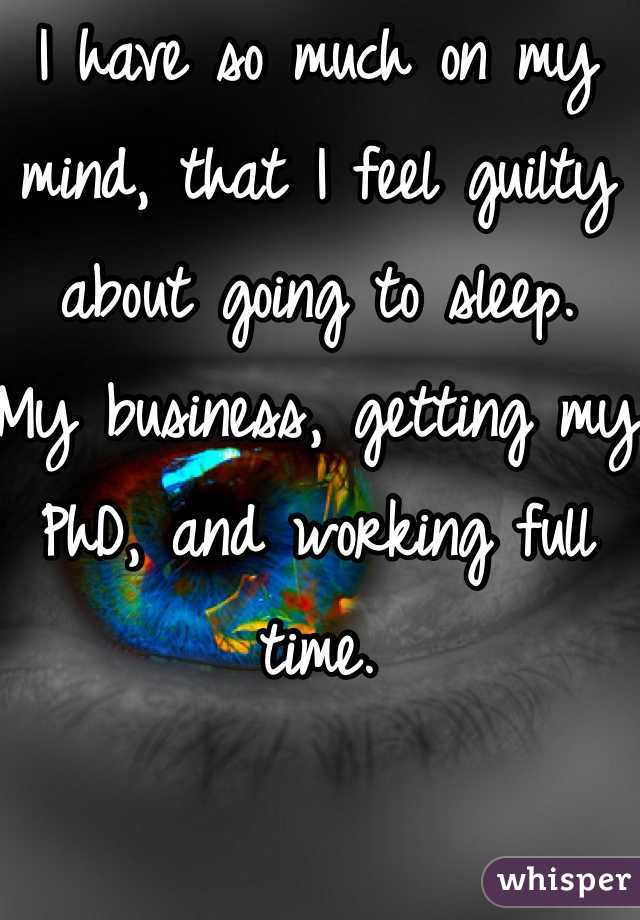 I have so much on my mind, that I feel guilty about going to sleep.  My business, getting my PhD, and working full time.