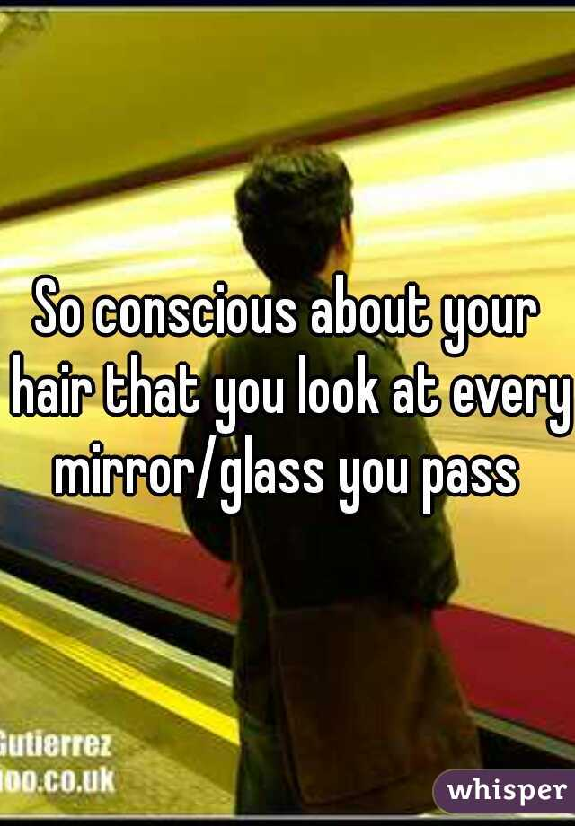 So conscious about your hair that you look at every mirror/glass you pass