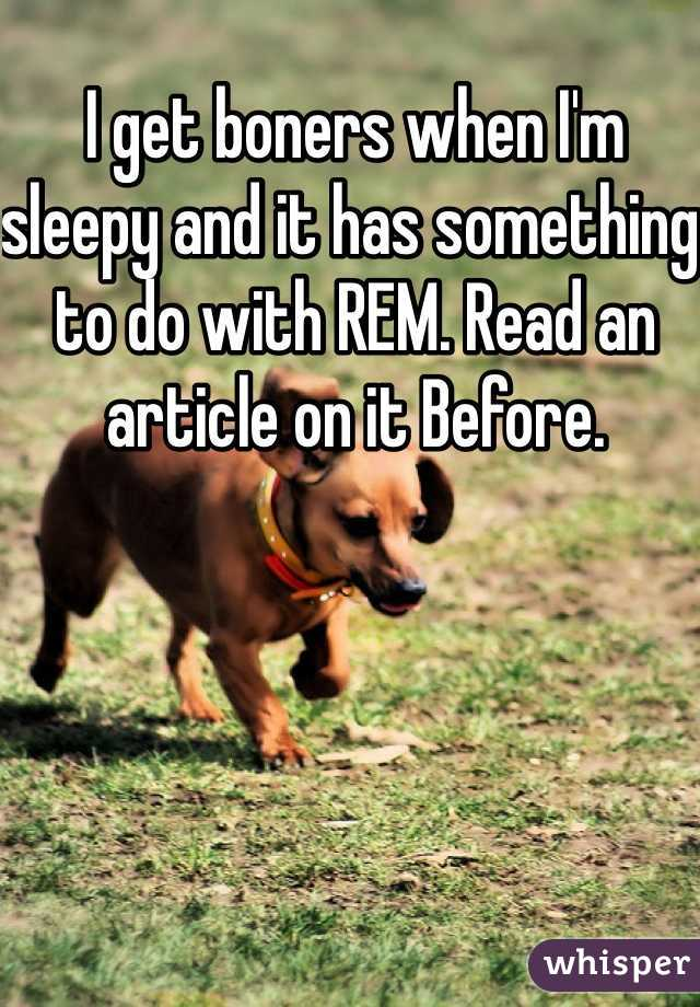 I get boners when I'm sleepy and it has something to do with REM. Read an article on it Before.