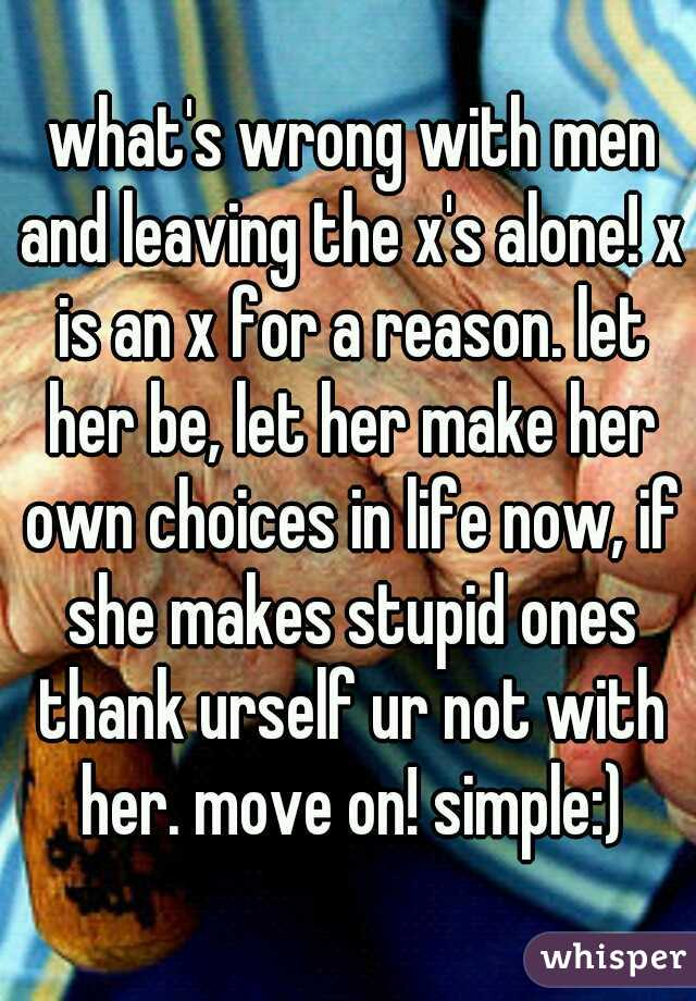 what's wrong with men and leaving the x's alone! x is an x for a reason. let her be, let her make her own choices in life now, if she makes stupid ones thank urself ur not with her. move on! simple:)