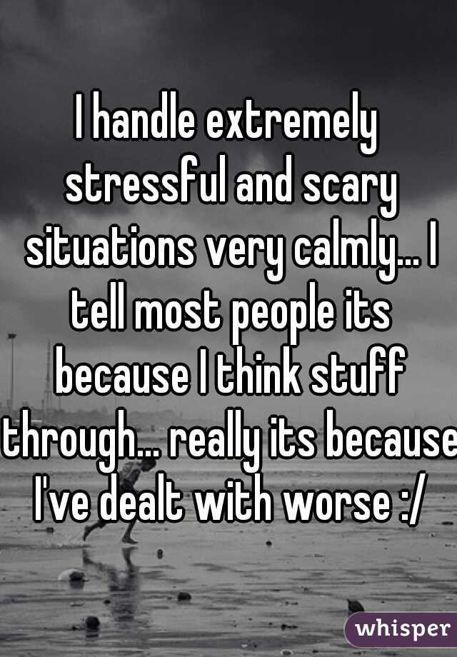 I handle extremely stressful and scary situations very calmly... I tell most people its because I think stuff through... really its because I've dealt with worse :/