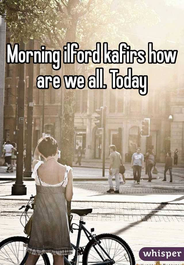 Morning ilford kafirs how are we all. Today
