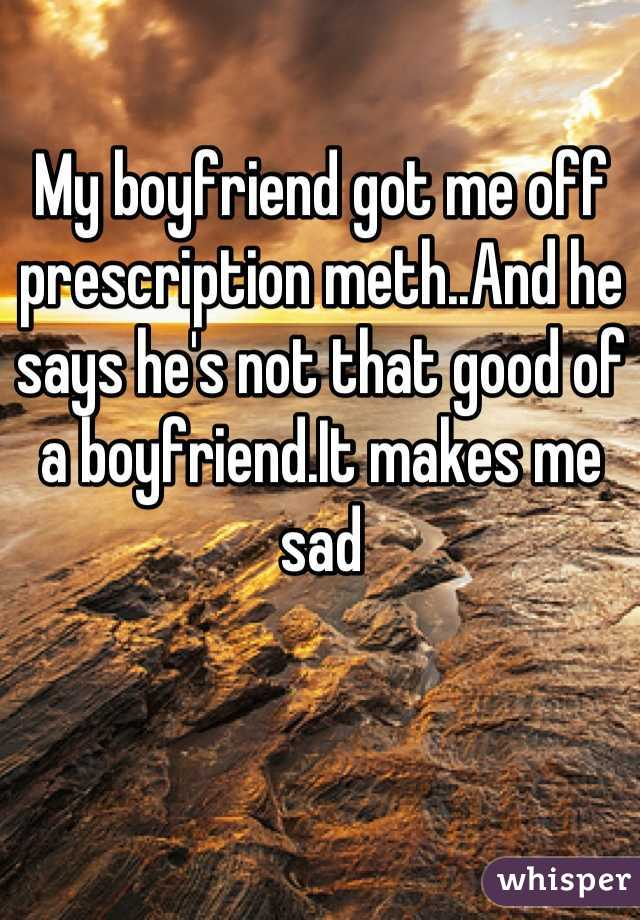 My boyfriend got me off prescription meth..And he says he's not that good of a boyfriend.It makes me sad