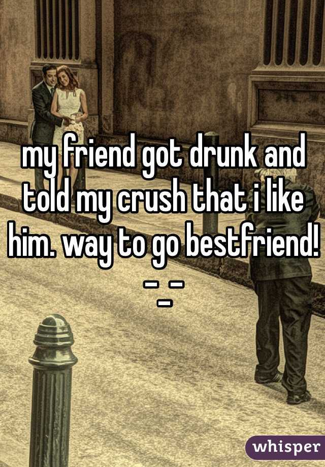 my friend got drunk and told my crush that i like him. way to go bestfriend! -_-
