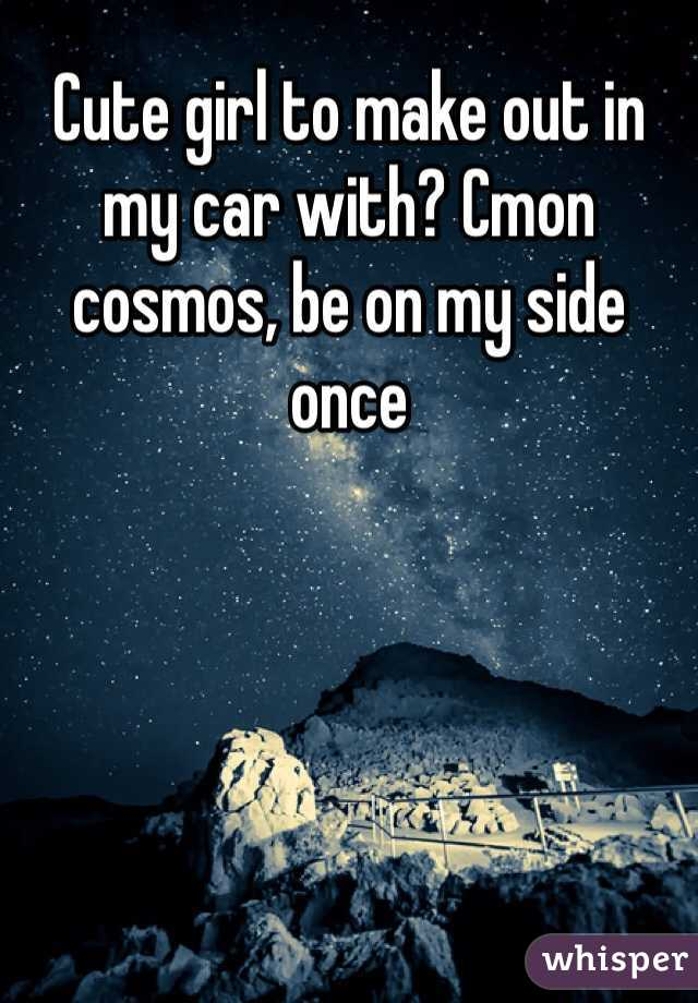 Cute girl to make out in my car with? Cmon cosmos, be on my side once