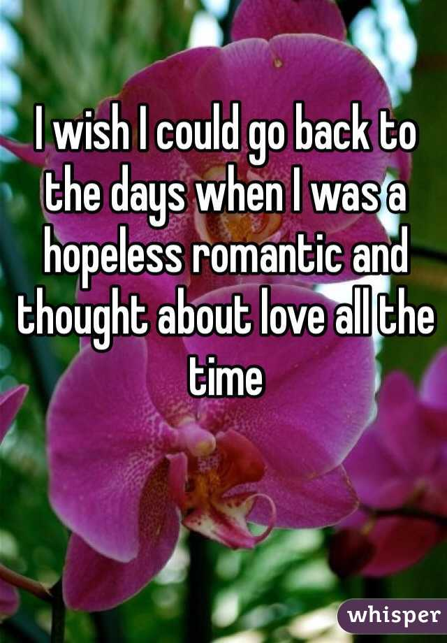 I wish I could go back to the days when I was a hopeless romantic and thought about love all the time