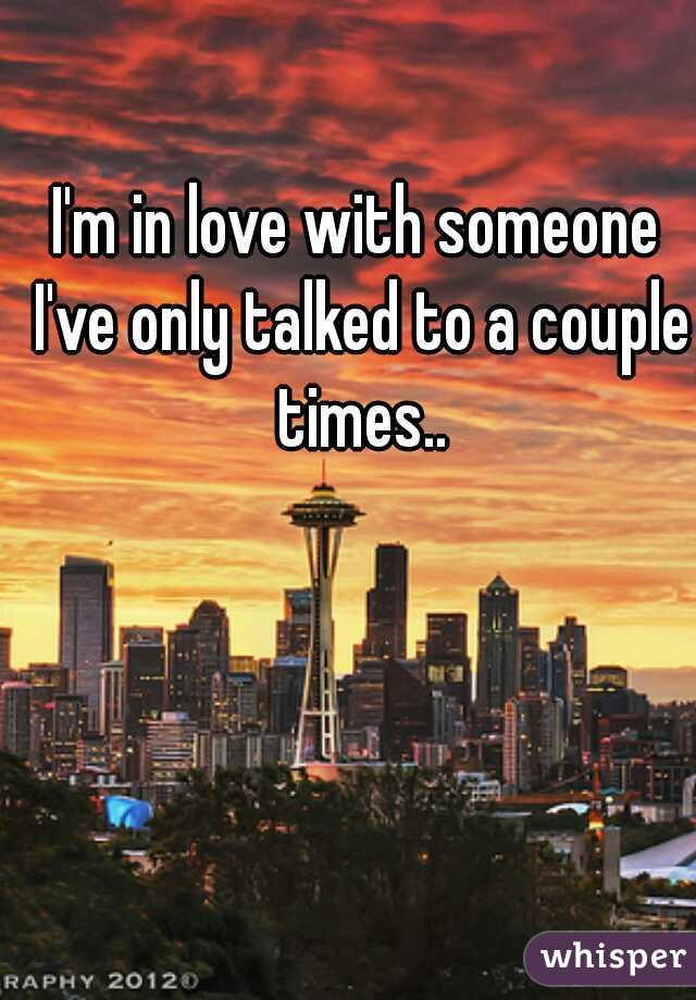 I'm in love with someone I've only talked to a couple times..