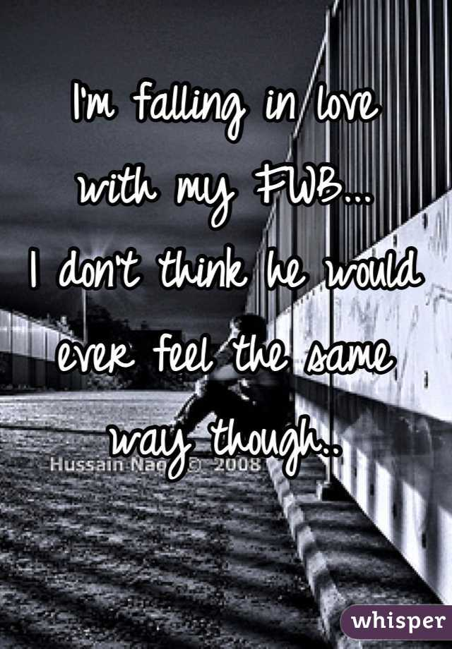 I'm falling in love  with my FWB...  I don't think he would  ever feel the same  way though..