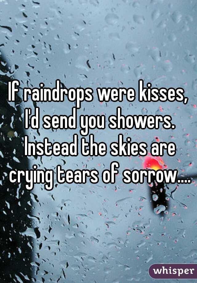 If raindrops were kisses, I'd send you showers. Instead the skies are crying tears of sorrow....