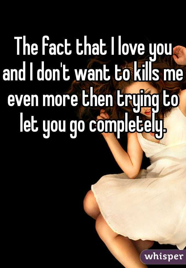The fact that I love you and I don't want to kills me even more then trying to let you go completely.