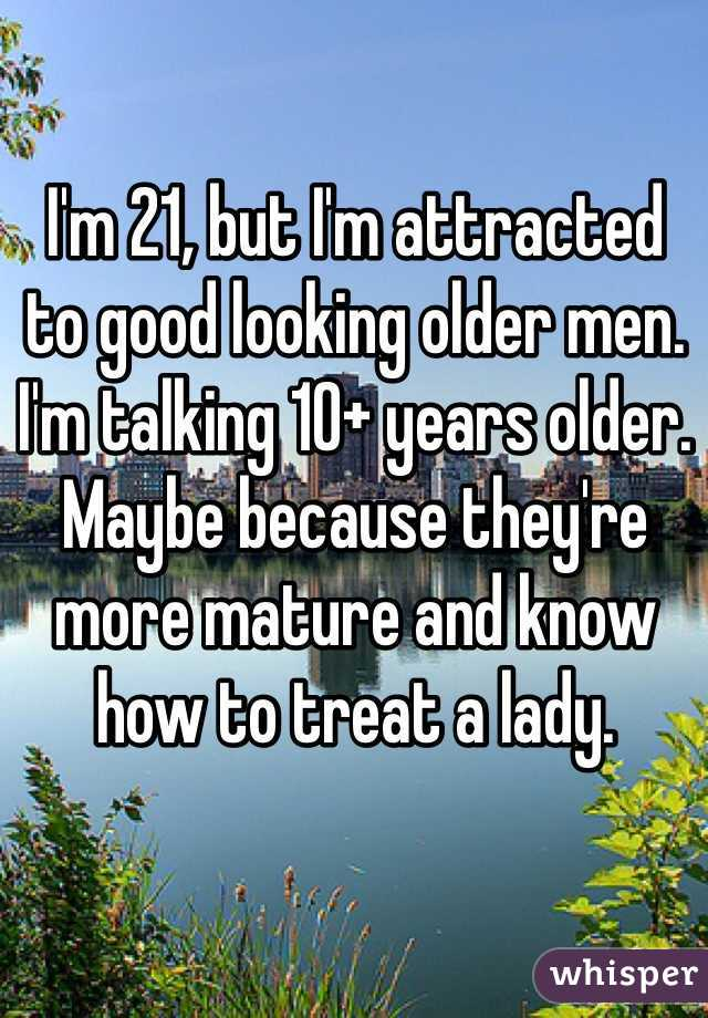 I'm 21, but I'm attracted  to good looking older men. I'm talking 10+ years older. Maybe because they're more mature and know how to treat a lady.